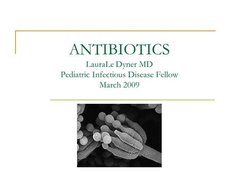 ANTIBIOTICS LauraLe Dyner MD Pediatric Infectious Disease Fellow March 2009.