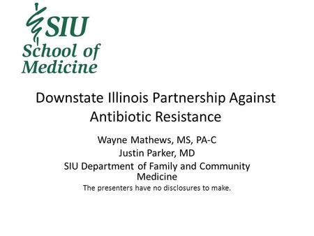 Downstate Illinois Partnership Against Antibiotic Resistance Wayne Mathews, MS, PA-C Justin Parker, MD SIU Department of Family and Community Medicine.