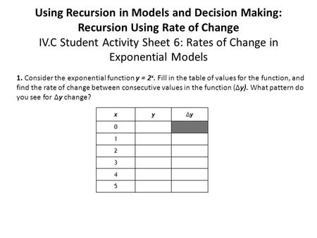 Using Recursion in Models and Decision Making: Recursion Using Rate of Change IV.C Student Activity Sheet 6: Rates of Change in Exponential Models 1. Consider.