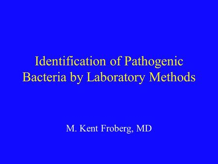 Identification of Pathogenic Bacteria by Laboratory Methods M. Kent Froberg, MD.