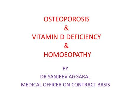 OSTEOPOROSIS & VITAMIN D DEFICIENCY & HOMOEOPATHY BY DR SANJEEV AGGARAL MEDICAL OFFICER ON CONTRACT BASIS.