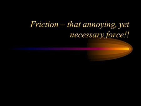 Friction – that annoying, yet necessary force!!. Friction is caused when two objects rub or slide against one another Friction is a force, and it pushes.