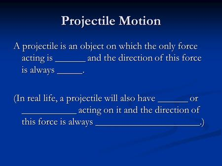 Projectile Motion A projectile is an object on which the only force acting is ______ and the direction of this force is always _____. (In real life, a.