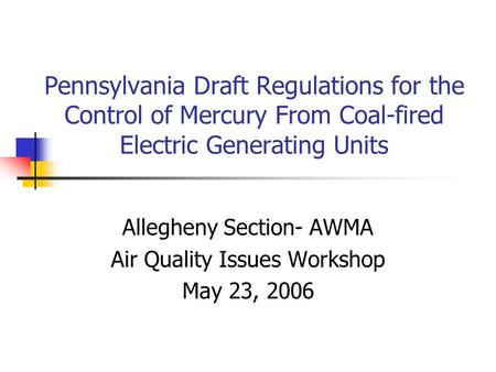 Pennsylvania Draft Regulations for the Control of Mercury From Coal-fired Electric Generating Units Allegheny Section- AWMA Air Quality Issues Workshop.