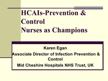 HCAIs-Prevention & Control Nurses as Champions Karen Egan Associate Director of Infection Prevention & Control Mid Cheshire Hospitals NHS Trust, UK.