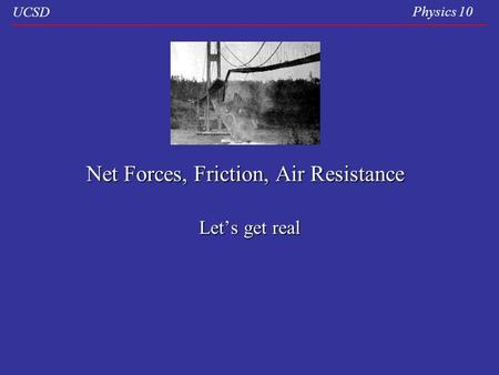 UCSD Physics 10 Net Forces, Friction, Air Resistance Let's get real.