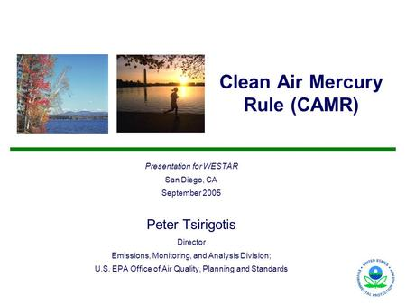 Clean Air Mercury Rule (CAMR) Presentation for WESTAR San Diego, CA September 2005 Peter Tsirigotis Director Emissions, Monitoring, and Analysis Division;