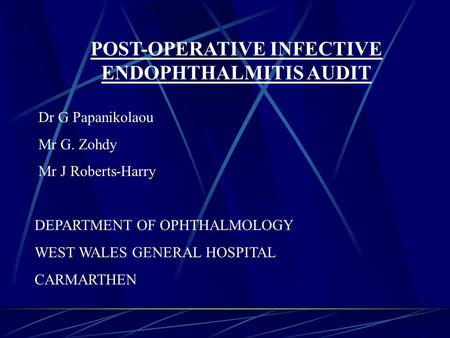 POST-OPERATIVE INFECTIVE ENDOPHTHALMITIS AUDIT Dr G Papanikolaou Mr G. Zohdy Mr J Roberts-Harry DEPARTMENT OF OPHTHALMOLOGY WEST WALES GENERAL HOSPITAL.