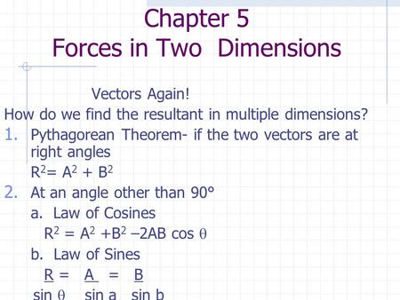 Chapter 5 Forces in Two Dimensions Vectors Again! How do we find the resultant in multiple dimensions? 1. Pythagorean Theorem- if the two vectors are at.
