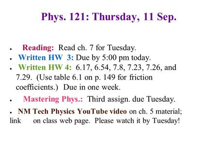 Phys. 121: Thursday, 11 Sep. ● Reading: Read ch. 7 for Tuesday. ● Written HW 3: Due by 5:00 pm today. ● Written HW 4: 6.17, 6.54, 7.8, 7.23, 7.26, and.