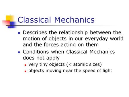 Classical Mechanics Describes the relationship between the motion of objects in our everyday world and the forces acting on them Conditions when Classical.