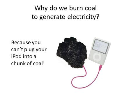 Why do we burn coal to generate electricity? Because you can't plug your iPod into a chunk of coal!