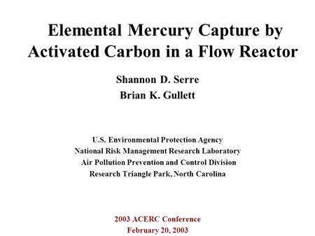 Elemental Mercury Capture by Activated Carbon in a Flow Reactor Shannon D. Serre Brian K. Gullett U.S. Environmental Protection Agency National Risk Management.