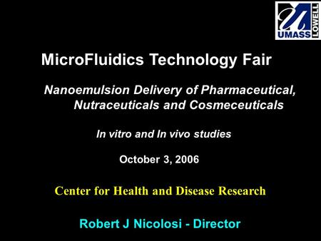 Robert J Nicolosi - Director MicroFluidics Technology Fair Nanoemulsion Delivery of Pharmaceutical, Nutraceuticals and Cosmeceuticals In vitro and In vivo.