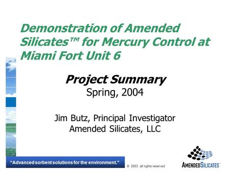 """Advanced sorbent solutions for the environment."" © 2003, all rights reserved Demonstration of Amended Silicates™ for Mercury Control at Miami Fort Unit."