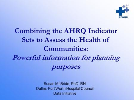 Combining the AHRQ Indicator Sets to Assess the Health of Communities: Powerful information for planning purposes Susan McBride, PhD, RN Dallas-Fort Worth.