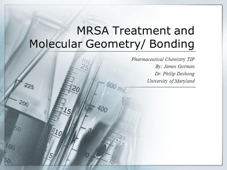 MRSA Treatment and Molecular Geometry/ Bonding Pharmaceutical Chemistry TIP By: James Gorman Dr. Philip Deshong University of Maryland.
