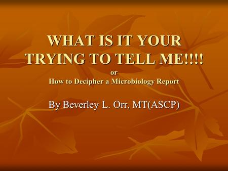 WHAT IS IT YOUR TRYING TO TELL ME!!!! or How to Decipher a Microbiology Report By Beverley L. Orr, MT(ASCP)