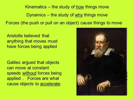 Kinematics – the study of how things move Dynamics – the study of why things move Forces (the push or pull on an object) cause things to move Aristotle.