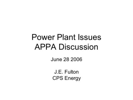 Power Plant Issues APPA Discussion June 28 2006 J.E. Fulton CPS Energy.