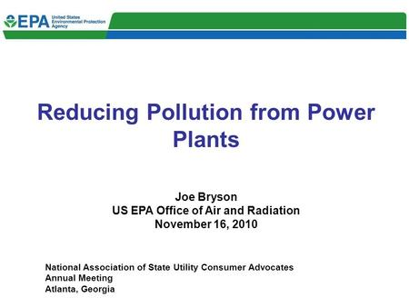 Reducing <strong>Pollution</strong> from Power Plants Joe Bryson US EPA Office of <strong>Air</strong> and Radiation November 16, 2010 National Association of State Utility Consumer Advocates.