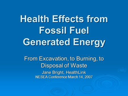 Health Effects from Fossil Fuel Generated Energy From Excavation, to Burning, to Disposal of Waste Jane Bright, HealthLink NESEA Conference March 14, 2007.