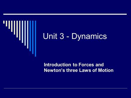 Unit 3 - Dynamics Introduction to Forces and Newton's three Laws of Motion.