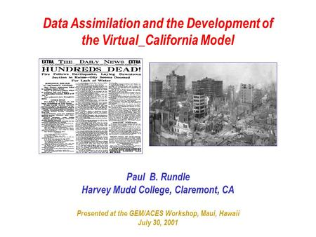 Data Assimilation and the Development of the Virtual_California Model Paul B. Rundle Harvey Mudd College, Claremont, CA Presented at the GEM/ACES Workshop,