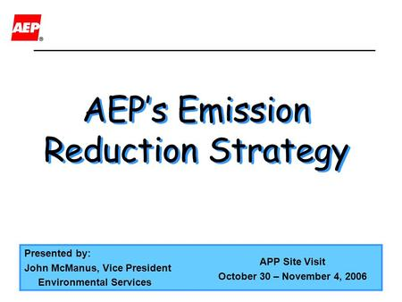 AEP's Emission Reduction Strategy AEP's Emission Reduction Strategy Presented by: John McManus, Vice President Environmental Services APP Site Visit October.