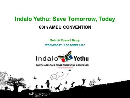 Indalo Yethu: Save Tomorrow, Today 60th AMEU CONVENTION Muhloti Russell Baloyi WEDNESDAY 17 OCTOBER 2007.