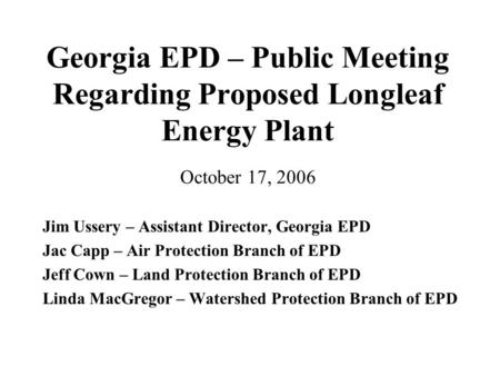 Georgia EPD – Public Meeting Regarding Proposed Longleaf Energy Plant October 17, 2006 Jim Ussery – Assistant Director, Georgia EPD Jac Capp – Air Protection.