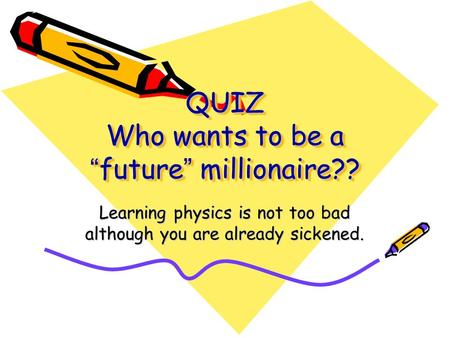 "QUIZ Who wants to be a "" future "" millionaire?? Learning physics is not too bad although you are already sickened."
