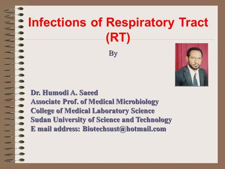 Infections of Respiratory Tract (RT) By Dr. Humodi A. Saeed Associate Prof. of Medical Microbiology College of Medical Laboratory Science Sudan University.