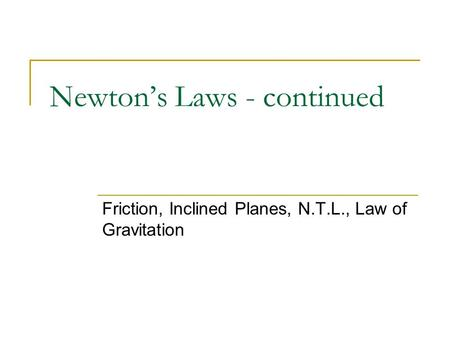 Newton's Laws - continued Friction, Inclined Planes, N.T.L., Law of Gravitation.