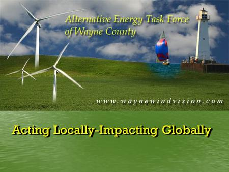 Acting Locally-Impacting Globally. Alternative Energy in Wayne County Is our future in the wind?