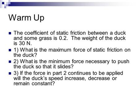 Warm Up The coefficient of static friction between a duck and some grass is 0.2. The weight of the duck is 30 N. 1) What is the maximum force of static.