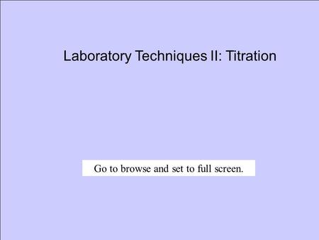 Laboratory Techniques II: Titration Go to browse and set to full screen.