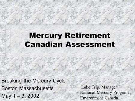 Mercury Retirement Canadian Assessment Breaking the Mercury Cycle Boston Massachusetts May 1 – 3, 2002 Luke Trip, Manager National Mercury Programs, Environment.