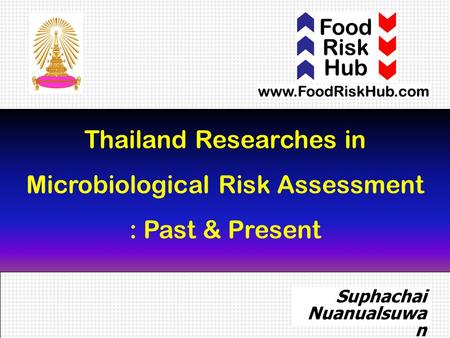 1 Thailand Researches in Microbiological Risk Assessment : Past & Present Suphachai Nuanualsuwa n DVM, MPVM, PhD.