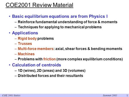 Summer 2005COE 2001 Statics1 COE2001 Review Material Basic equilibrium equations are from Physics I –Reinforce fundamental understanding of force & moments.
