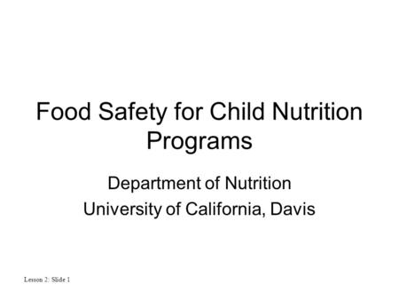 Lesson 2: Slide 1 Food Safety for Child Nutrition Programs Department <strong>of</strong> Nutrition University <strong>of</strong> California, Davis.