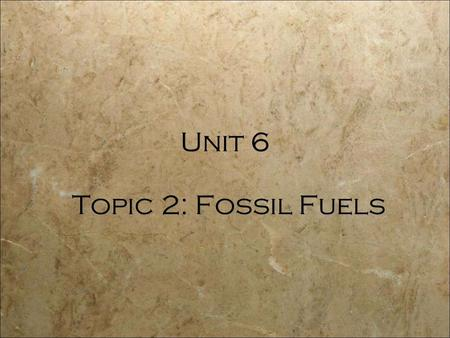 Topic 2: Fossil Fuels Unit 6.  fossil fuels (coal, oil, natural gas) and nuclear fuels. Nonrenewable Energy.
