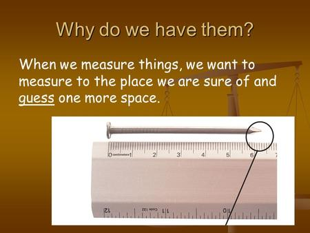 Why do we have them? When we measure things, we want to measure to the place we are sure of and guess one more space.