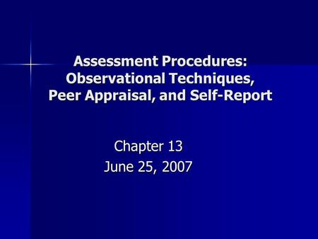 Assessment Procedures: Observational Techniques, Peer Appraisal, and Self-Report Chapter 13 June 25, 2007.