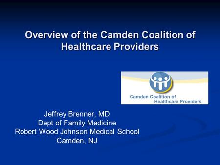 Overview of the Camden Coalition of Healthcare Providers Jeffrey Brenner, MD Dept of Family Medicine Robert Wood Johnson Medical School Camden, NJ.