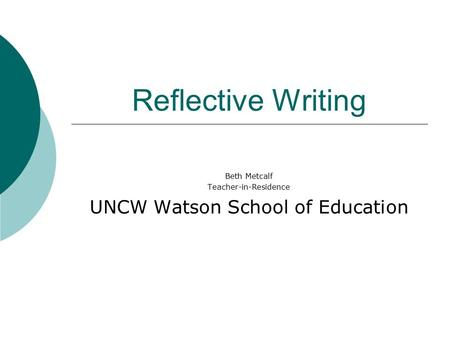 Reflective Writing Beth Metcalf Teacher-in-Residence UNCW Watson School of Education.
