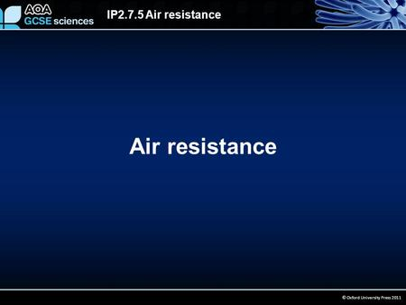 IP2.7.5 Air resistance © Oxford University Press 2011 Air resistance.