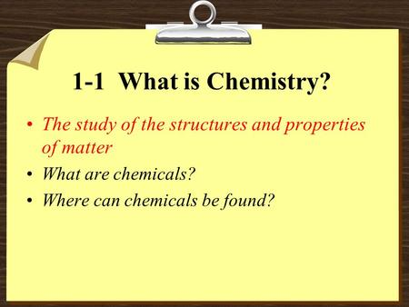 1-1 What is Chemistry? The study of the structures and properties of matter What are chemicals? Where can chemicals be found?