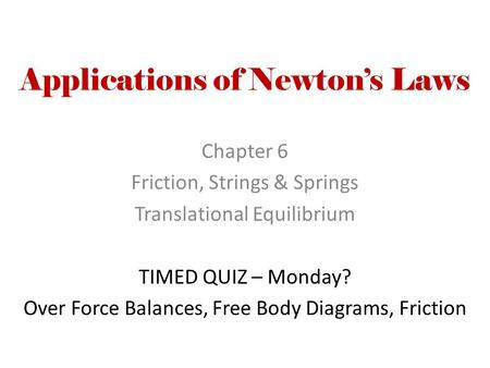 Applications of Newton's Laws Chapter 6 Friction, Strings & Springs Translational Equilibrium TIMED QUIZ – Monday? Over Force Balances, Free Body Diagrams,