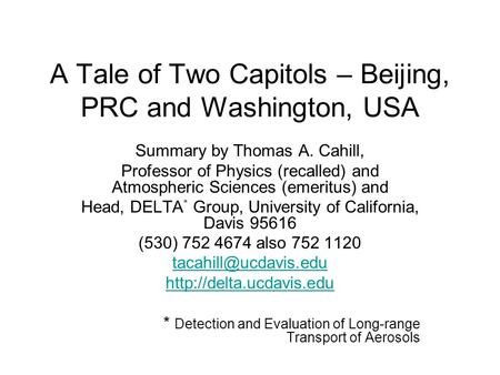 A Tale of Two Capitols – Beijing, PRC and Washington, USA Summary by Thomas A. Cahill, Professor of Physics (recalled) and Atmospheric Sciences (emeritus)